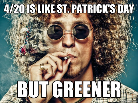 4/20 is like St. Patrick's day but greener