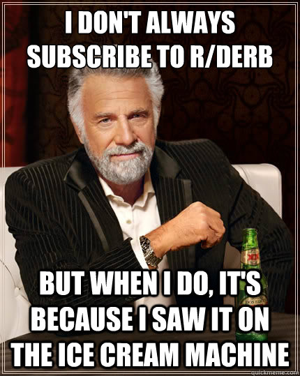 i don't always subscribe to r/derb But when i do, it's because i saw it on the ice cream machine - i don't always subscribe to r/derb But when i do, it's because i saw it on the ice cream machine  The Most Interesting Man In The World