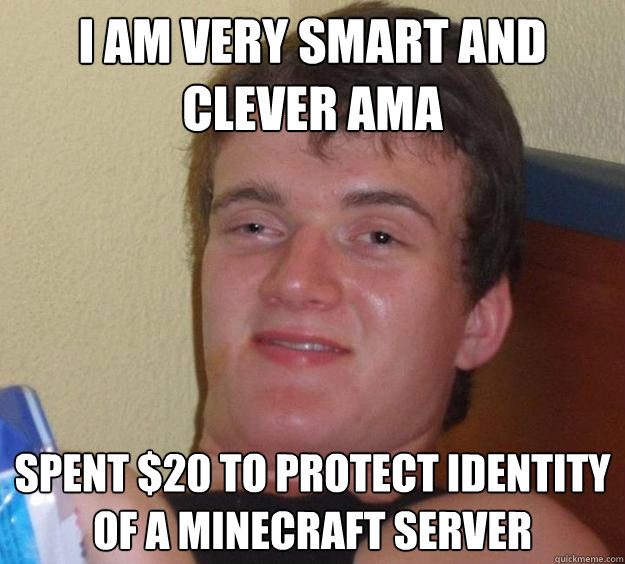 I AM VERY SMART AND CLEVER AMA Spent $20 to protect identity of a minecraft server - I AM VERY SMART AND CLEVER AMA Spent $20 to protect identity of a minecraft server  10 Guy