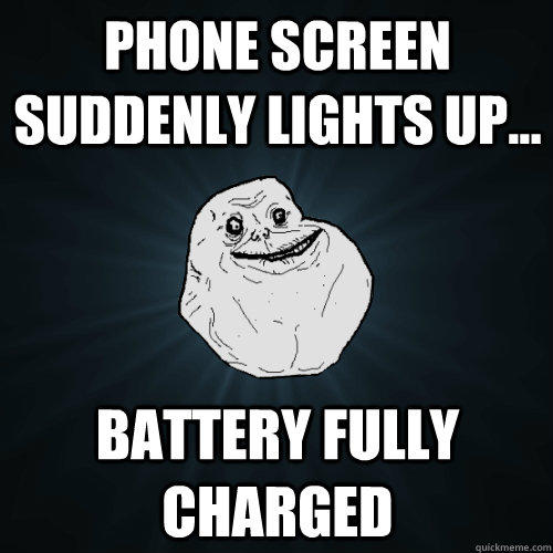 Phone screen suddenly lights up... Battery fully charged - Phone screen suddenly lights up... Battery fully charged  Forever Alone