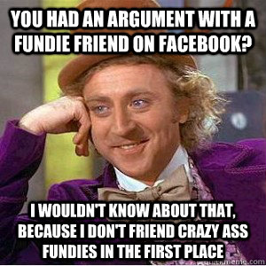 you had an argument with a fundie friend on facebook? i wouldn't know about that, because I don't friend crazy ass fundies in the first place