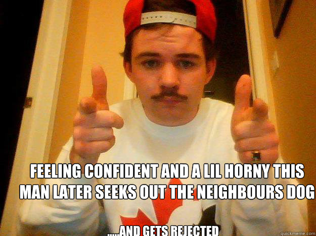 Feeling confident and a lil horny this man later seeks out the neighbours dog  .....and gets rejected  ding dong