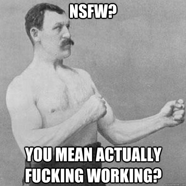 NSFW? You mean actually fucking working? - NSFW? You mean actually fucking working?  overly manly man