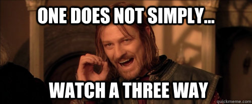 One does not simply... watch a three way