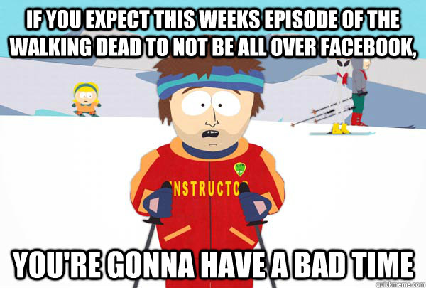If you expect this weeks episode of the walking dead to not be all over facebook, You're gonna have a bad time