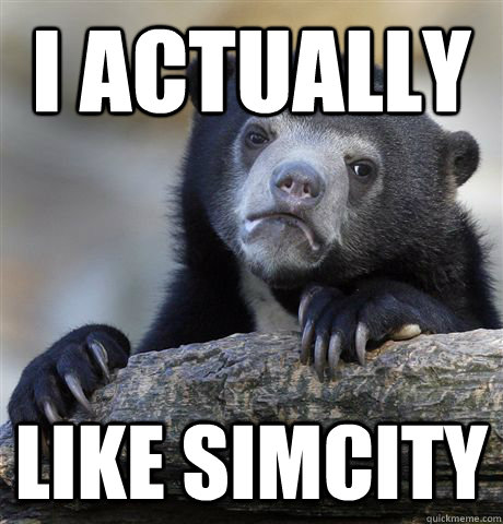 I actually  like simcity - I actually  like simcity  confessionbear