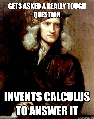 gets asked a really tough question invents calculus to answer it