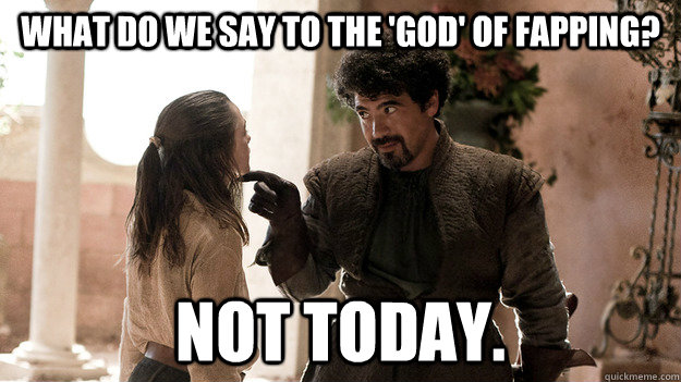 What do we say to the 'god' of fapping? Not today.