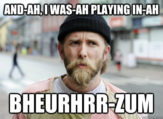 and-ah, I was-ah playing in-ah bheurhrr-zum - and-ah, I was-ah playing in-ah bheurhrr-zum  Varg Vikernes