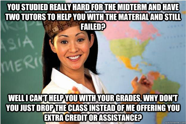 You studied really hard for the midterm and have two tutors to help you with the material and still failed? Well i can't help you with your grades, why don't you just drop the class instead of me offering you extra credit or assistance? - You studied really hard for the midterm and have two tutors to help you with the material and still failed? Well i can't help you with your grades, why don't you just drop the class instead of me offering you extra credit or assistance?  Scumbag Teacher