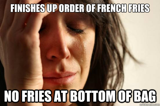 Finishes up order of french fries No fries at bottom of bag - Finishes up order of french fries No fries at bottom of bag  First World Problems