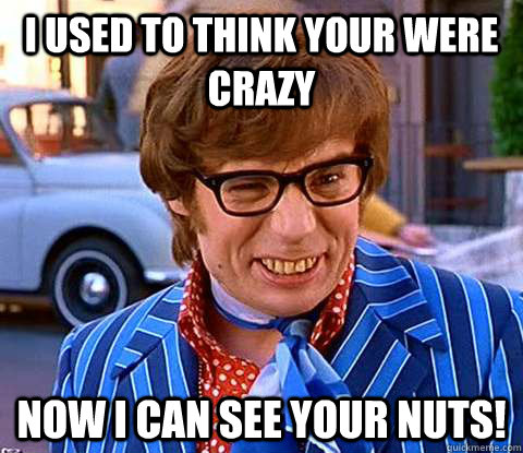 I Used To Think Your Were Crazy Now I Can See Your Nuts!