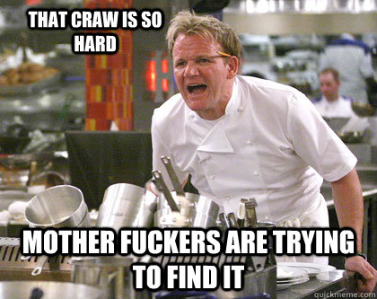 Mother fuckers are trying to find it That craw is so hard  Ramsay Gordon Yelling