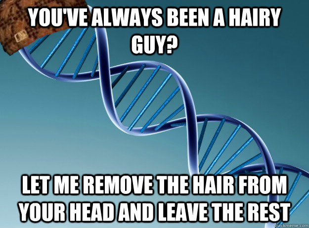 you've always been a hairy guy? Let me remove the hair from your head and leave the rest - you've always been a hairy guy? Let me remove the hair from your head and leave the rest  Scumbag Genetics