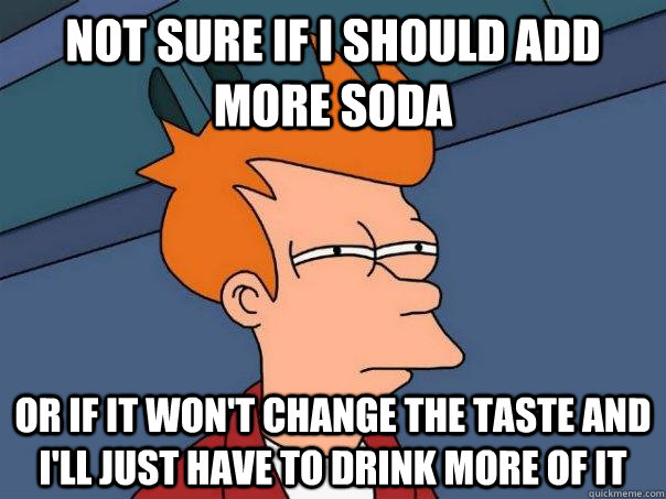 Not sure if i should add more soda or if it won't change the taste and i'll just have to drink more of it - Not sure if i should add more soda or if it won't change the taste and i'll just have to drink more of it  Futurama Fry