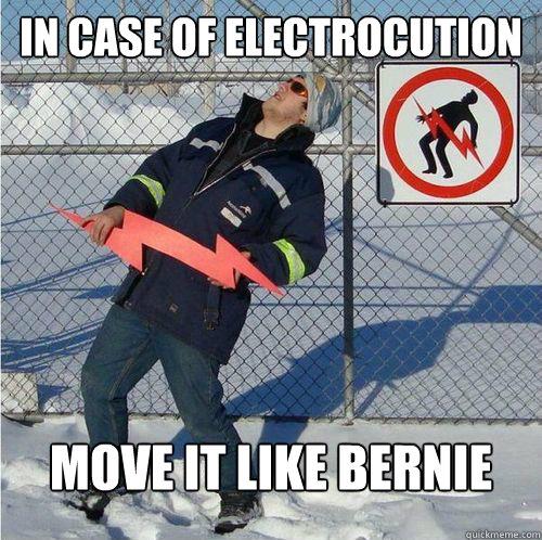 In case of electrocution Move it like Bernie