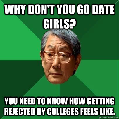 Why don't you go date girls? You need to know how getting rejected by colleges feels like.  High Expectations Asian Father