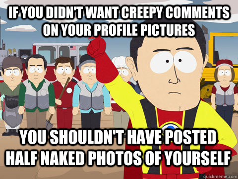 if you didn't want creepy comments on your profile pictures you shouldn't have posted half naked photos of yourself - if you didn't want creepy comments on your profile pictures you shouldn't have posted half naked photos of yourself  Captain Hindsight
