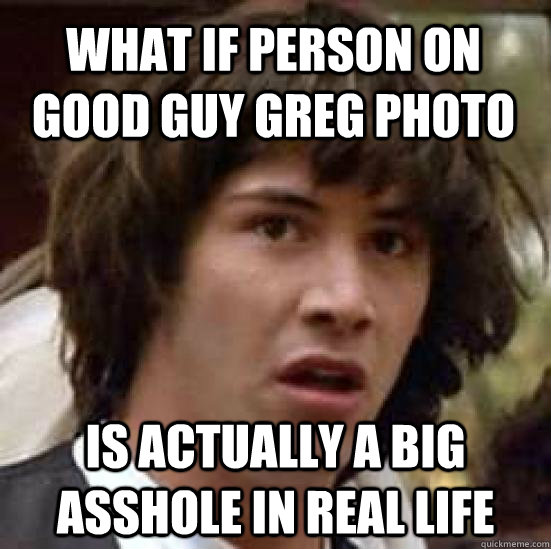 What if person on Good guy greg photo is actually a big asshole in real life - What if person on Good guy greg photo is actually a big asshole in real life  conspiracy keanu