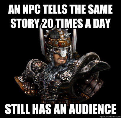 An NPC tells the same story 20 times a day Still has an audience  Gothic - game