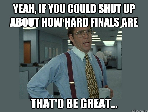 Yeah, if you could shut up about how hard finals are That'd be great... - Yeah, if you could shut up about how hard finals are That'd be great...  Office Space Lumbergh