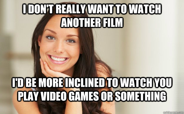 I don't really want to watch another film I'd be more inclined to watch you play video games or something - I don't really want to watch another film I'd be more inclined to watch you play video games or something  Good Girl Gina