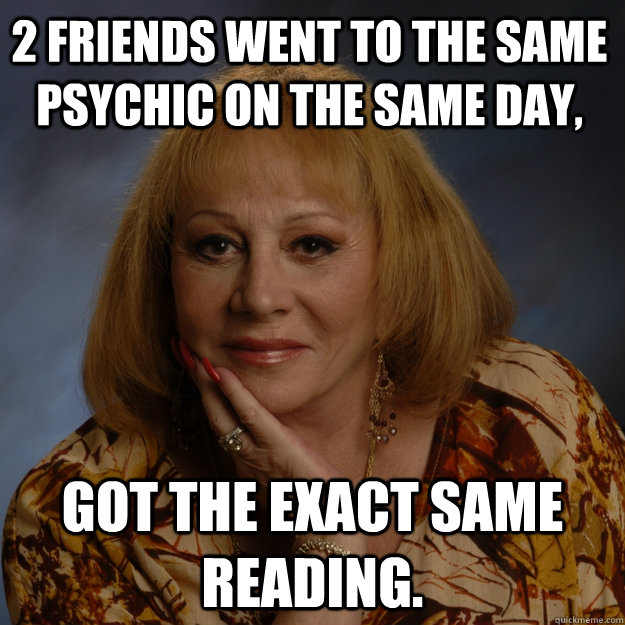 2 friends went to the same psychic on the same day, Got the exact same reading. - 2 friends went to the same psychic on the same day, Got the exact same reading.  Bullshit Psychic