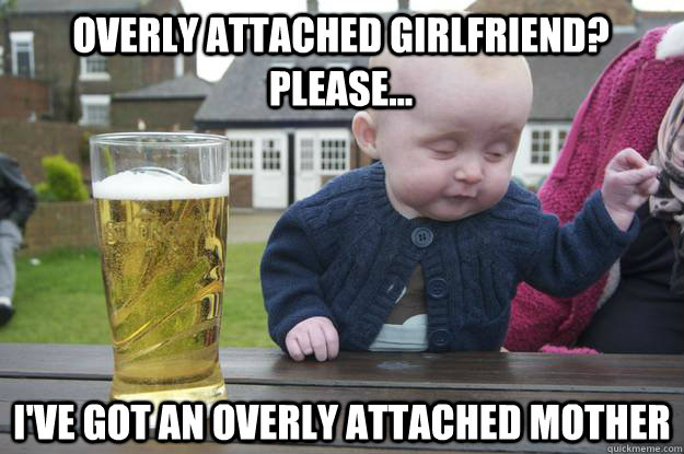 overly attached girlfriend? please... i've got an overly attached mother - overly attached girlfriend? please... i've got an overly attached mother  drunk baby