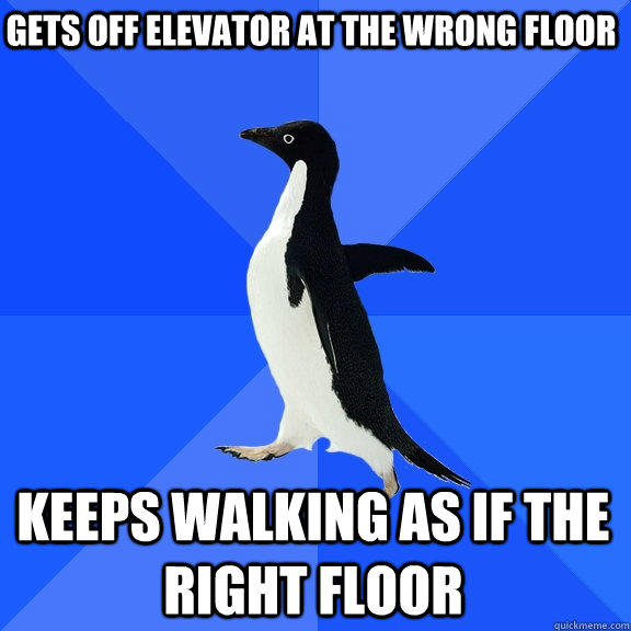 Gets off elevator at the wrong floor keeps walking as if the right floor - Gets off elevator at the wrong floor keeps walking as if the right floor  Socially Awkward Penguin