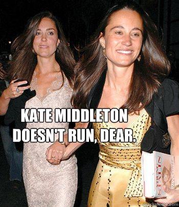 Kate Middleton doesn't run, dear. - Kate Middleton doesn't run, dear.  Kate Middleton