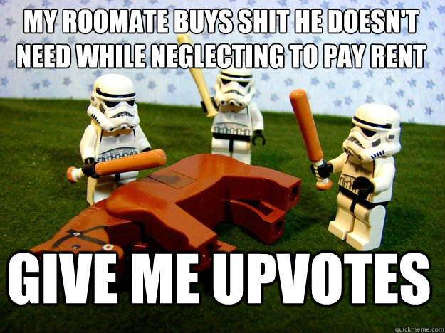 MY roomate buys shit he doesn't need while neglecting to pay rent give me upvotes - MY roomate buys shit he doesn't need while neglecting to pay rent give me upvotes  Dead Horse