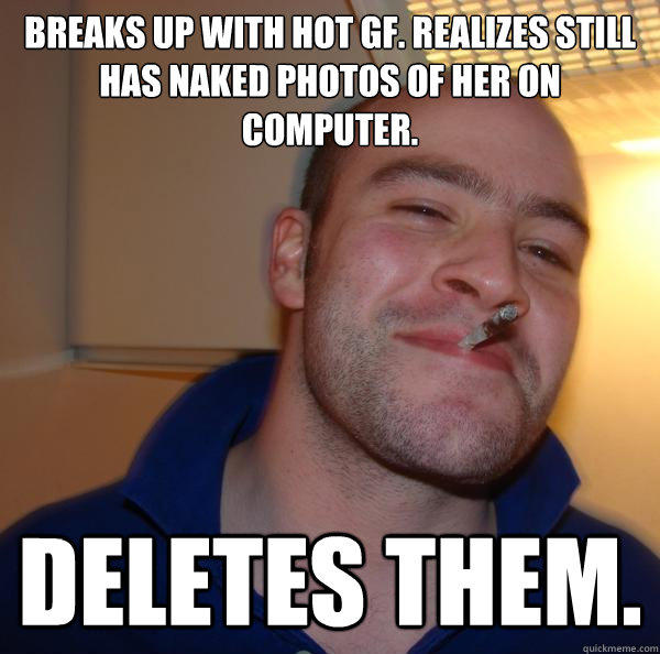 Breaks up with hot GF. Realizes still has naked photos of her on computer. Deletes them. - Breaks up with hot GF. Realizes still has naked photos of her on computer. Deletes them.  Good Guy Greg