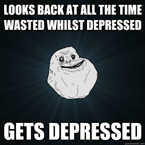 Looks back at all the time wasted whilst depressed Gets depressed - Looks back at all the time wasted whilst depressed Gets depressed  Forever Alone