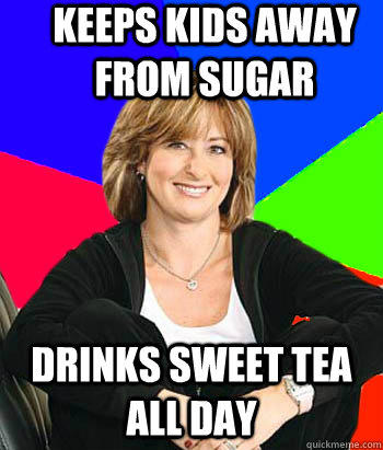 Keeps kids away from sugar Drinks sweet tea all day  - Keeps kids away from sugar Drinks sweet tea all day   Sheltering Suburban Mom