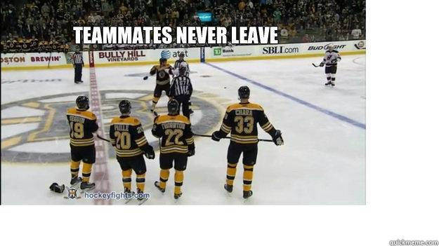 Teammates never leave  Teamwork
