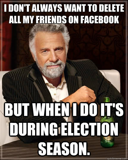 I don't always want to delete  all my friends on facebook but when I do it's during election season.  - I don't always want to delete  all my friends on facebook but when I do it's during election season.   The Most Interesting Man In The World