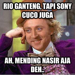 Rio ganteng, tapi sony cuco juga ah, mending nasir aja deh..   Condescending Wonka