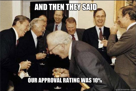 And then they said  Our approval rating was 10%  - And then they said  Our approval rating was 10%   laughing politicians