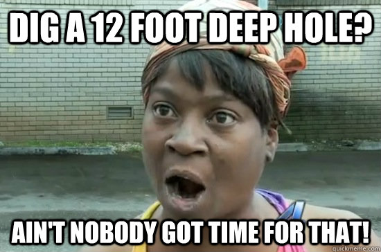 dig a 12 foot deep hole? Ain't nobody got time for that!