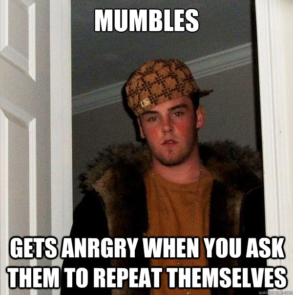 mumbles gets anrgry when you ask them to repeat themselves - mumbles gets anrgry when you ask them to repeat themselves  Scumbag Steve