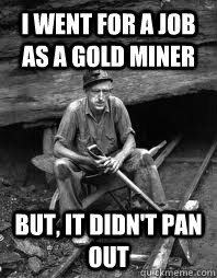 I went for a job as a gold miner But, It didn't pan out