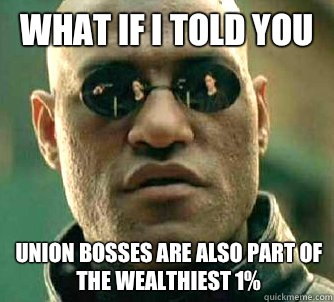 What if I told you Union bosses are also part of the wealthiest 1% - What if I told you Union bosses are also part of the wealthiest 1%  What if I told you