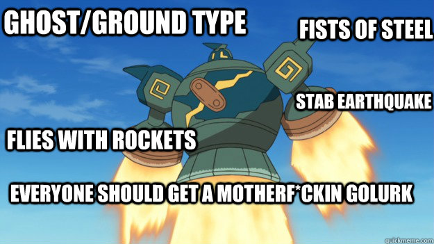 Ghost/Ground type Flies with rockets Fists of steel Everyone should get a Motherf*ckin Golurk STAB Earthquake - Ghost/Ground type Flies with rockets Fists of steel Everyone should get a Motherf*ckin Golurk STAB Earthquake  Motherfckin Golurk