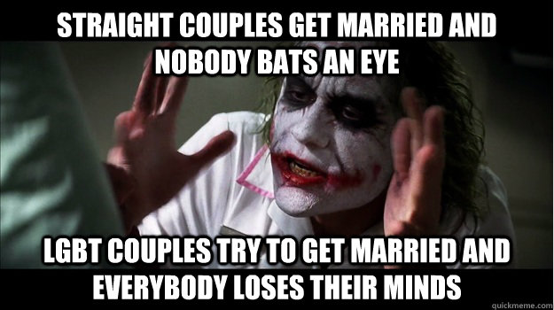 straight couples get married and nobody bats an eye LGBT couples try to get married and everybody loses their minds - straight couples get married and nobody bats an eye LGBT couples try to get married and everybody loses their minds  Joker Mind Loss