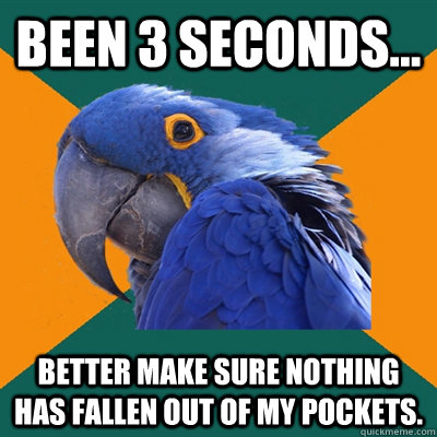 Been 3 seconds... Better make sure nothing has fallen out of my pockets. - Been 3 seconds... Better make sure nothing has fallen out of my pockets.  Paranoid Parrot