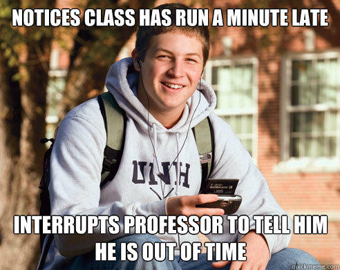 Notices class has run a minute late interrupts professor to tell him he is out of time - Notices class has run a minute late interrupts professor to tell him he is out of time  College Freshman