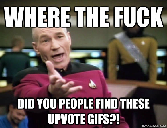 Where the fuck did you people find these upvote gifs?! - Where the fuck did you people find these upvote gifs?!  Annoyed Picard HD