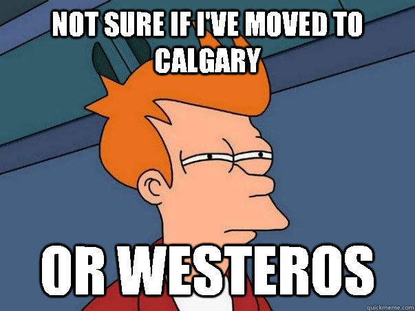 Not sure if I've moved to calgary Or westeros - Not sure if I've moved to calgary Or westeros  Not sure Fry
