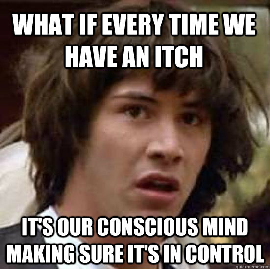 what if every time we have an itch it's our conscious mind making sure it's in control - what if every time we have an itch it's our conscious mind making sure it's in control  conspiracy keanu