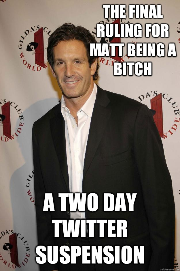 The final ruling for Matt being a bitch  A two day twitter suspension
